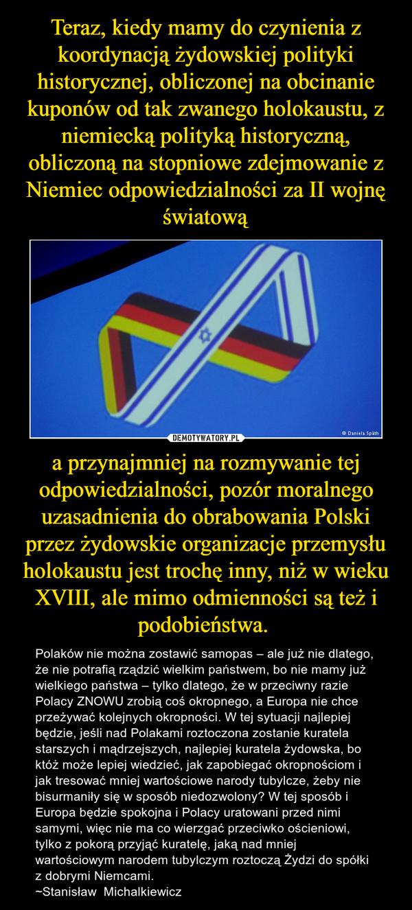 a przynajmniej na rozmywanie tej odpowiedzialności, pozór moralnego uzasadnienia do obrabowania Polski przez żydowskie organizacje przemysłu holokaustu jest trochę inny, niż w wieku XVIII, ale mimo odmienności są też i podobieństwa. – Polaków nie można zostawić samopas – ale już nie dlatego, że nie potrafią rządzić wielkim państwem, bo nie mamy już wielkiego państwa – tylko dlatego, że w przeciwny razie Polacy ZNOWU zrobią coś okropnego, a Europa nie chce przeżywać kolejnych okropności. W tej sytuacji najlepiej będzie, jeśli nad Polakami roztoczona zostanie kuratela starszych i mądrzejszych, najlepiej kuratela żydowska, bo któż może lepiej wiedzieć, jak zapobiegać okropnościom i jak tresować mniej wartościowe narody tubylcze, żeby nie bisurmaniły się w sposób niedozwolony? W tej sposób i Europa będzie spokojna i Polacy uratowani przed nimi samymi, więc nie ma co wierzgać przeciwko ościeniowi, tylko z pokorą przyjąć kuratelę, jaką nad mniej wartościowym narodem tubylczym roztoczą Żydzi do spółki z dobrymi Niemcami.~Stanisław  Michalkiewicz