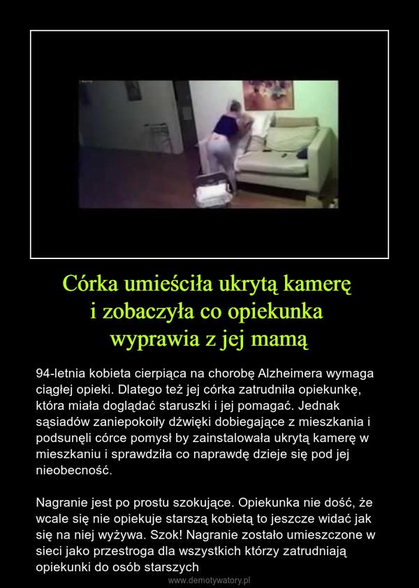 Córka umieściła ukrytą kamerę i zobaczyła co opiekunka wyprawia z jej mamą – 94-letnia kobieta cierpiąca na chorobę Alzheimera wymaga ciągłej opieki. Dlatego też jej córka zatrudniła opiekunkę, która miała doglądać staruszki i jej pomagać. Jednak sąsiadów zaniepokoiły dźwięki dobiegające z mieszkania i podsunęli córce pomysł by zainstalowała ukrytą kamerę w mieszkaniu i sprawdziła co naprawdę dzieje się pod jej nieobecność.Nagranie jest po prostu szokujące. Opiekunka nie dość, że wcale się nie opiekuje starszą kobietą to jeszcze widać jak się na niej wyżywa. Szok! Nagranie zostało umieszczone w sieci jako przestroga dla wszystkich którzy zatrudniają opiekunki do osób starszych