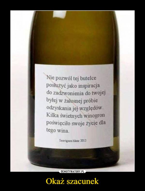 Okaż szacunek –  Nie pozwól tej butelceposłużyć jako inspiracjado zadzwonienia do twojejbyłej w załosnej próbieodzyskania jej względówKilka świetnych winogronpoświęciło swoje życie dlatego wina.Sauvignon blane 2012