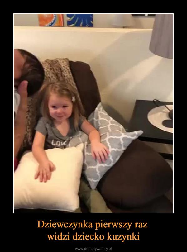 Dziewczynka pierwszy raz widzi dziecko kuzynki –