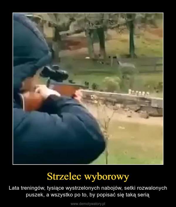 Strzelec wyborowy – Lata treningów, tysiące wystrzelonych nabojów, setki rozwalonych puszek, a wszystko po to, by popisać się taką serią