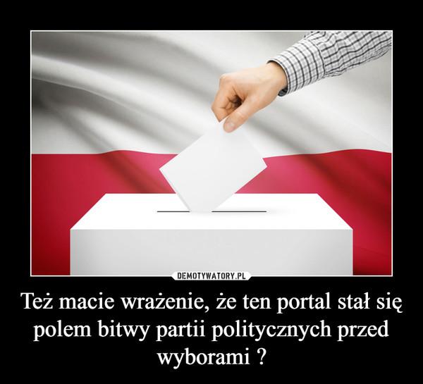 Też macie wrażenie, że ten portal stał się polem bitwy partii politycznych przed wyborami ? –