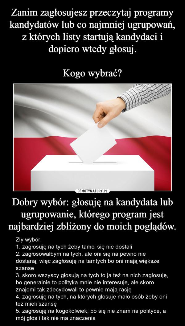 Dobry wybór: głosuję na kandydata lub ugrupowanie, którego program jest najbardziej zbliżony do moich poglądów. – Zły wybór:1. zagłosuję na tych żeby tamci się nie dostali2. zagłosowałbym na tych, ale oni się na pewno nie dostaną, więc zagłosuję na tamtych bo oni mają większe szanse3. skoro wszyscy głosują na tych to ja też na nich zagłosuję, bo generalnie to polityka mnie nie interesuje, ale skoro znajomi tak zdecydowali to pewnie mają rację4. zagłosuję na tych, na których głosuje mało osób żeby oni też mieli szansę5. zagłosuję na kogokolwiek, bo się nie znam na polityce, a mój głos i tak nie ma znaczenia
