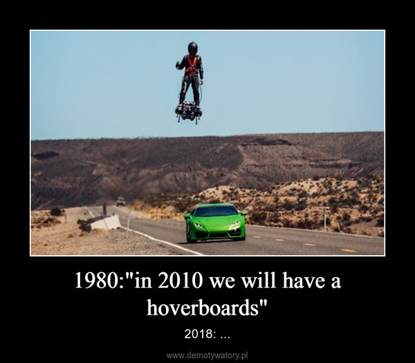 """1980:""""in 2010 we will have a hoverboards"""" – 2018: ..."""