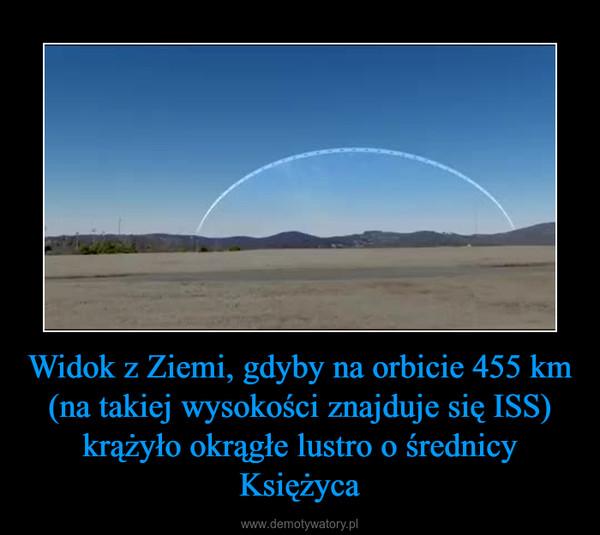 Widok z Ziemi, gdyby na orbicie 455 km (na takiej wysokości znajduje się ISS) krążyło okrągłe lustro o średnicy Księżyca –