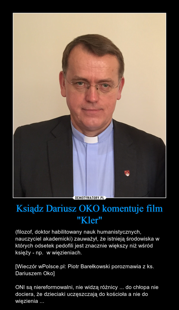 """Ksiądz Dariusz OKO komentuje film """"Kler"""" – (filozof, doktor habilitowany nauk humanistycznych, nauczyciel akademicki) zauważył, że istnieją środowiska w których odsetek pedofili jest znacznie większy niż wśród księży - np.  w więzieniach.[Wieczór wPolsce.pl: Piotr Barełkowski porozmawia z ks. Dariuszem Oko]ONI są niereformowalni, nie widzą różnicy ... do chłopa nie dociera, że dzieciaki uczęszczają do kościoła a nie do więzienia ..."""