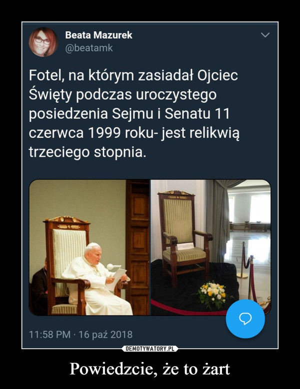 Powiedzcie, że to żart –  Beata Mazurek@beatamkFotel, na którym zasiadał OjciecŚwięty podczas uroczystegoposiedzenia Sejmu i Senatu 11czerwca 1999 roku-jest relikwiątrzeciego stopnia.11:58 PM 16 paź 2018