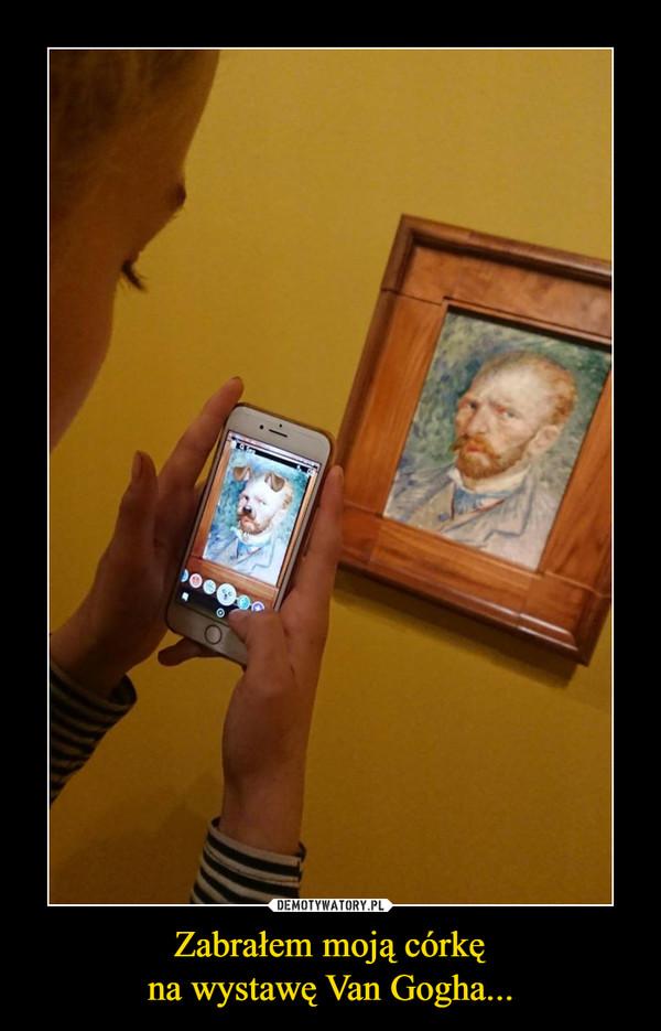 Zabrałem moją córkęna wystawę Van Gogha... –
