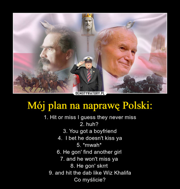 Mój plan na naprawę Polski: – 1. Hit or miss I guess they never miss2. huh? 3. You got a boyfriend4.  I bet he doesn't kiss ya5. *mwah* 6. He gon' find another girl 7. and he won't miss ya 8. He gon' skrrt 9. and hit the dab like Wiz KhalifaCo myślicie?