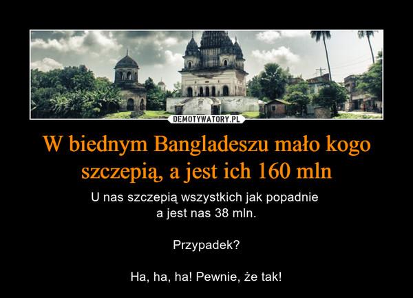 W biednym Bangladeszu mało kogo szczepią, a jest ich 160 mln – U nas szczepią wszystkich jak popadnie a jest nas 38 mln.Przypadek?Ha, ha, ha! Pewnie, że tak!