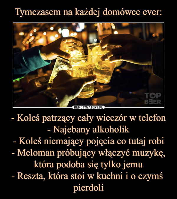 - Koleś patrzący cały wieczór w telefon- Najebany alkoholik- Koleś niemający pojęcia co tutaj robi- Meloman próbujący włączyć muzykę, która podoba się tylko jemu- Reszta, która stoi w kuchni i o czymś pierdoli –