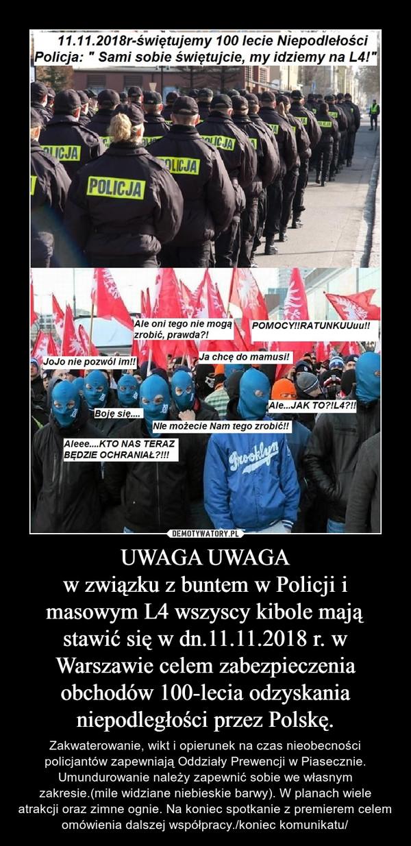 UWAGA UWAGAw związku z buntem w Policji i masowym L4 wszyscy kibole mają stawić się w dn.11.11.2018 r. w Warszawie celem zabezpieczenia obchodów 100-lecia odzyskania niepodległości przez Polskę. – Zakwaterowanie, wikt i opierunek na czas nieobecności policjantów zapewniają Oddziały Prewencji w Piasecznie. Umundurowanie należy zapewnić sobie we własnym zakresie.(mile widziane niebieskie barwy). W planach wiele atrakcji oraz zimne ognie. Na koniec spotkanie z premierem celem omówienia dalszej współpracy./koniec komunikatu/