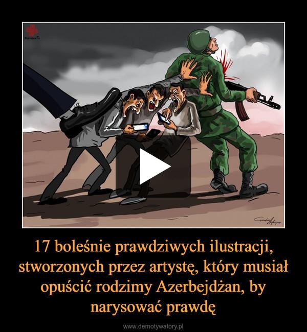 17 boleśnie prawdziwych ilustracji, stworzonych przez artystę, który musiał opuścić rodzimy Azerbejdżan, by narysować prawdę –