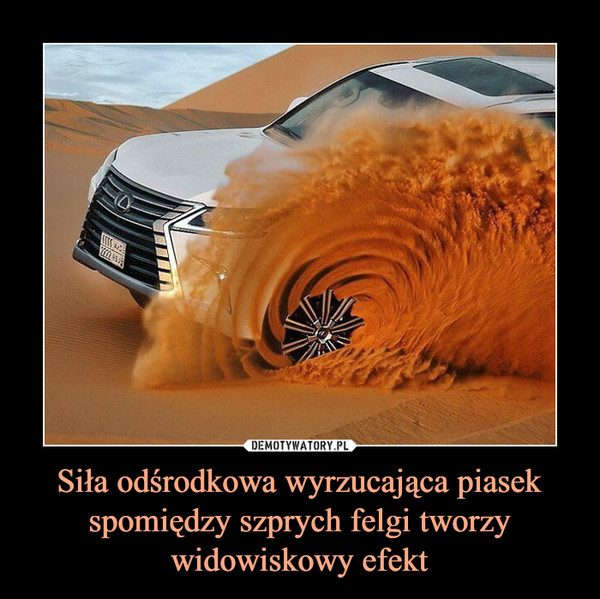 Siła odśrodkowa wyrzucająca piasek spomiędzy szprych felgi tworzy widowiskowy efekt –