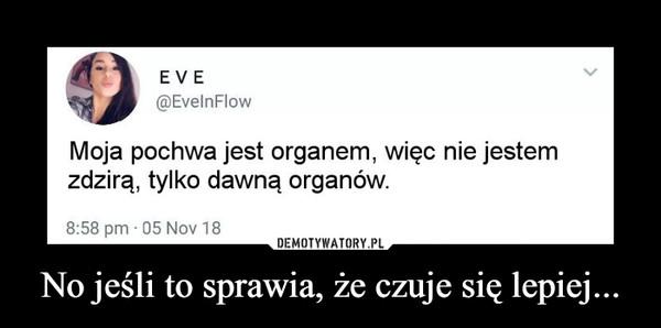 No jeśli to sprawia, że czuje się lepiej... –  EVE@EvelnFlowMoja pochwa jest organem, więc nie jestemzdzirą, tylko dawną organow.8:58 pm 05 Nov 18
