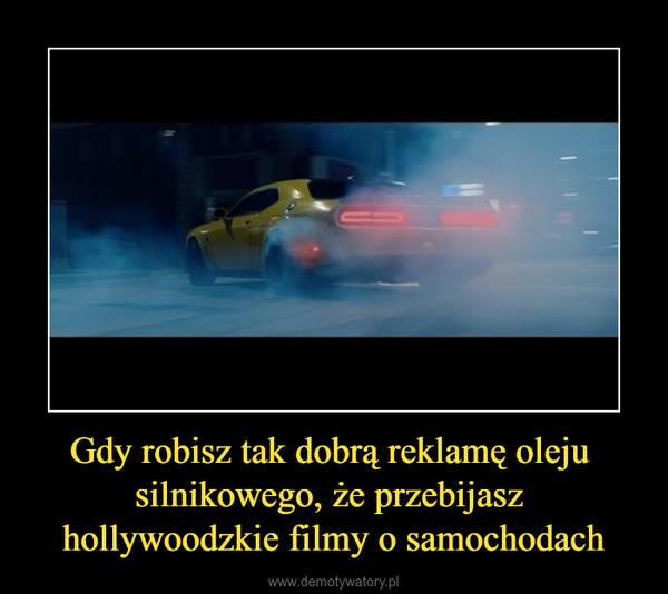 Gdy robisz tak dobrą reklamę oleju silnikowego, że przebijasz hollywoodzkie filmy o samochodach –
