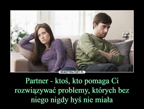 Partner - ktoś, kto pomaga Ci rozwiązywać problemy, których bez niego nigdy hyś nie miała –