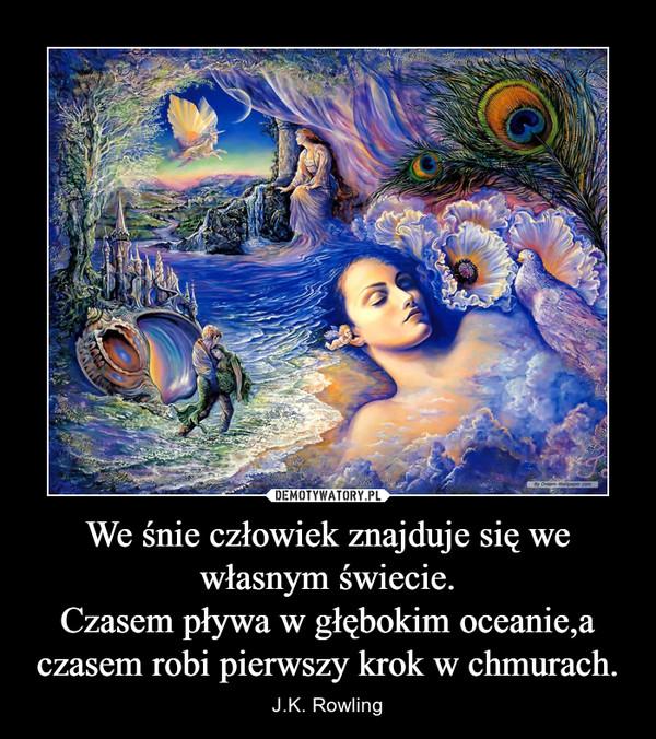 We śnie człowiek znajduje się we własnym świecie.Czasem pływa w głębokim oceanie,a czasem robi pierwszy krok w chmurach. – J.K. Rowling