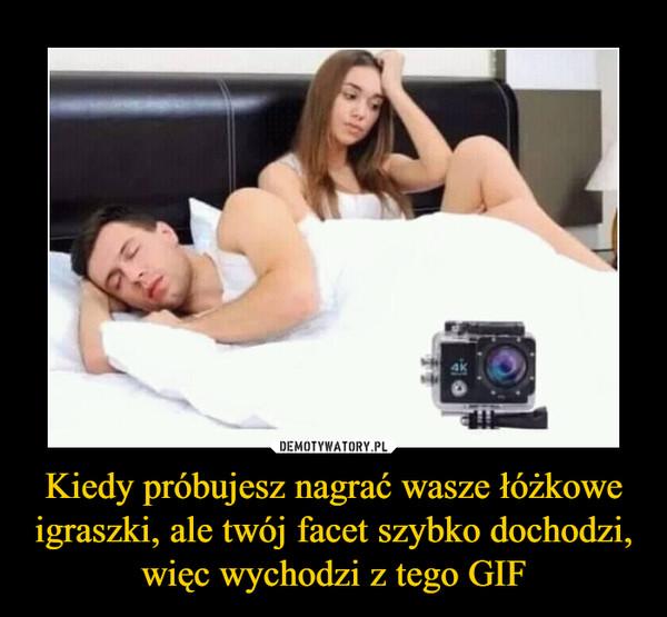 Kiedy próbujesz nagrać wasze łóżkowe igraszki, ale twój facet szybko dochodzi, więc wychodzi z tego GIF –