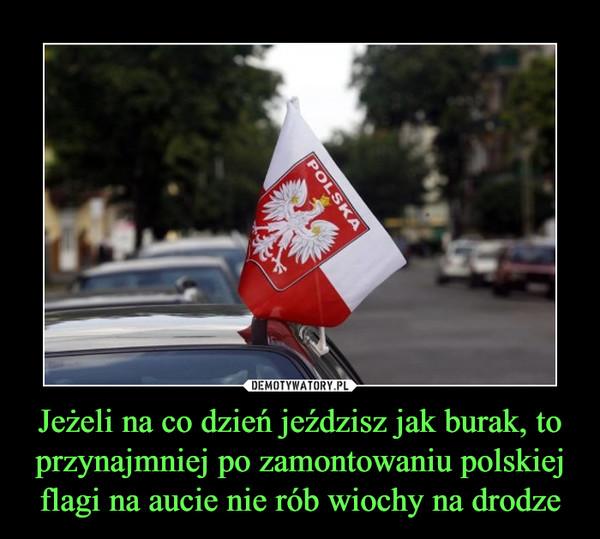 Jeżeli na co dzień jeździsz jak burak, to przynajmniej po zamontowaniu polskiej flagi na aucie nie rób wiochy na drodze –
