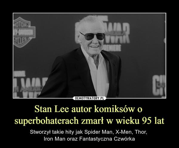 Stan Lee autor komiksów o superbohaterach zmarł w wieku 95 lat – Stworzył takie hity jak Spider Man, X-Men, Thor, Iron Man oraz Fantastyczna Czwórka