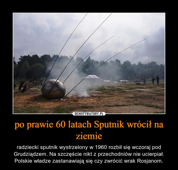 po prawie 60 latach Sputnik wrócił na ziemie – radziecki sputnik wystrzelony w 1960 rozbił się wczoraj pod Grudziądzem. Na szczęście nikt z przechodniów nie ucierpiał. Polskie władze zastanawiają się czy zwrócić wrak Rosjanom.