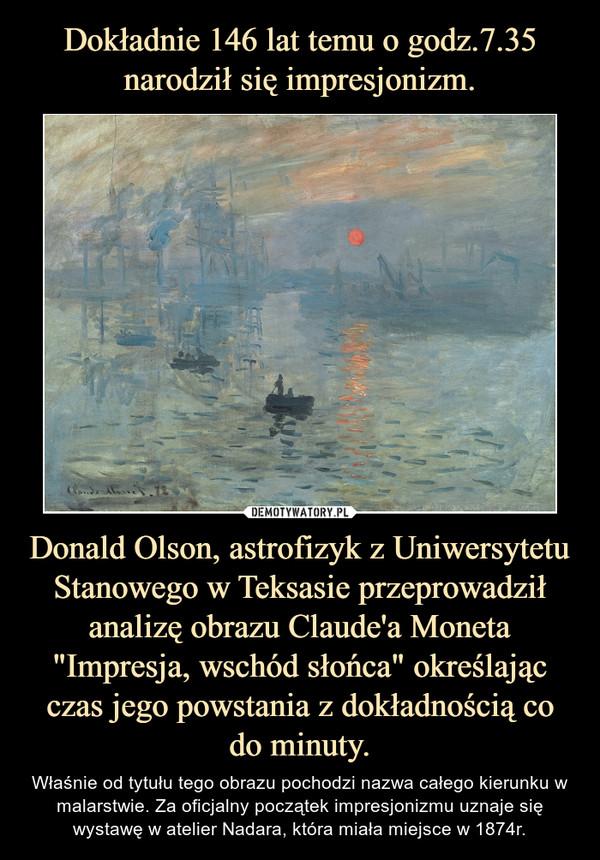 """Donald Olson, astrofizyk z Uniwersytetu Stanowego w Teksasie przeprowadził analizę obrazu Claude'a Moneta """"Impresja, wschód słońca"""" określając czas jego powstania z dokładnością co do minuty. – Właśnie od tytułu tego obrazu pochodzi nazwa całego kierunku w malarstwie. Za oficjalny początek impresjonizmu uznaje się wystawę w atelier Nadara, która miała miejsce w 1874r."""