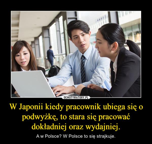 W Japonii kiedy pracownik ubiega się o podwyżkę, to stara się pracować dokładniej oraz wydajniej. – A w Polsce? W Polsce to się strajkuje.