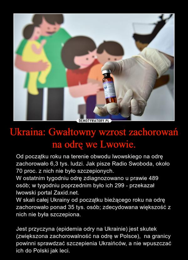Ukraina: Gwałtowny wzrost zachorowań na odrę we Lwowie. – Od początku roku na terenie obwodu lwowskiego na odrę zachorowało 6,3 tys. ludzi. Jak pisze Radio Swoboda, około 70 proc. z nich nie było szczepionych.W ostatnim tygodniu odrę zdiagnozowano u prawie 489 osób; w tygodniu poprzednim było ich 299 - przekazał lwowski portal Zaxid.net.W skali całej Ukrainy od początku bieżącego roku na odrę zachorowało ponad 35 tys. osób; zdecydowana większość z nich nie była szczepiona.Jest przyczyna (epidemia odry na Ukrainie) jest skutek (zwiększona zachorowalność na odrę w Polsce),  na granicy powinni sprawdzać szczepienia Ukraińców, a nie wpuszczać ich do Polski jak leci.