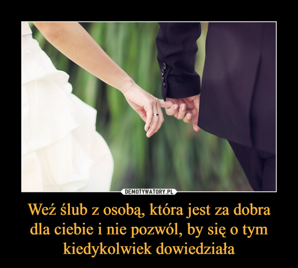 Weź ślub z osobą, która jest za dobradla ciebie i nie pozwól, by się o tymkiedykolwiek dowiedziała –
