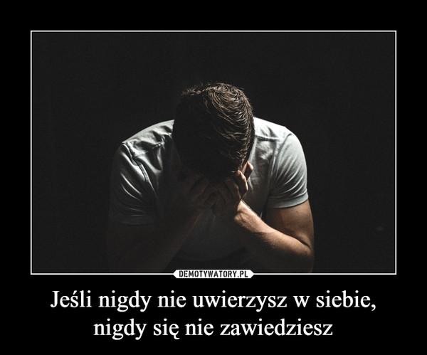 Jeśli nigdy nie uwierzysz w siebie,nigdy się nie zawiedziesz –