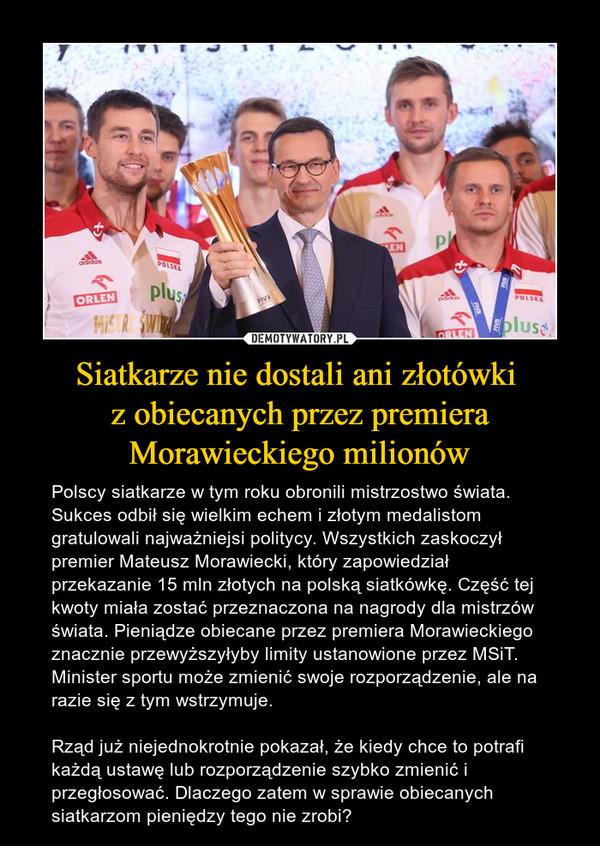 Siatkarze nie dostali ani złotówki z obiecanych przez premiera Morawieckiego milionów – Polscy siatkarze w tym roku obronili mistrzostwo świata. Sukces odbił się wielkim echem i złotym medalistom gratulowali najważniejsi politycy. Wszystkich zaskoczył premier Mateusz Morawiecki, który zapowiedział przekazanie 15 mln złotych na polską siatkówkę. Część tej kwoty miała zostać przeznaczona na nagrody dla mistrzów świata. Pieniądze obiecane przez premiera Morawieckiego znacznie przewyższyłyby limity ustanowione przez MSiT. Minister sportu może zmienić swoje rozporządzenie, ale na razie się z tym wstrzymuje.Rząd już niejednokrotnie pokazał, że kiedy chce to potrafi każdą ustawę lub rozporządzenie szybko zmienić i przegłosować. Dlaczego zatem w sprawie obiecanych siatkarzom pieniędzy tego nie zrobi?