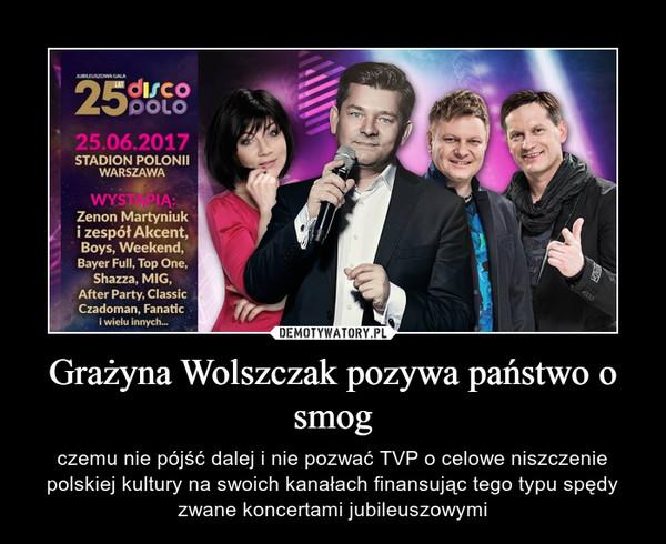 Grażyna Wolszczak pozywa państwo o smog – czemu nie pójść dalej i nie pozwać TVP o celowe niszczenie polskiej kultury na swoich kanałach finansując tego typu spędy zwane koncertami jubileuszowymi