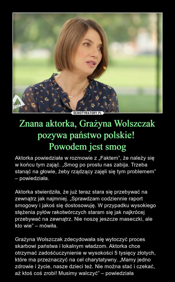 """Znana aktorka, Grażyna Wolszczak pozywa państwo polskie! Powodem jest smog – Aktorka powiedziała w rozmowie z """"Faktem"""", że należy się w końcu tym zająć. """"Smog po prostu nas zabija. Trzeba stanąć na głowie, żeby rządzący zajęli się tym problemem"""" – powiedziała.Aktorka stwierdziła, że już teraz stara się przebywać na zewnątrz jak najmniej. """"Sprawdzam codziennie raport smogowy i jakoś się dostosowuję. W przypadku wysokiego stężenia pyłów rakotwórczych staram się jak najkrócej przebywać na zewnątrz. Nie noszę jeszcze maseczki, ale kto wie"""" – mówiła.Grażyna Wolszczak zdecydowała się wytoczyć proces skarbowi państwa i lokalnym władzom. Aktorka chce otrzymać zadośćuczynienie w wysokości 5 tysięcy złotych, które ma przeznaczyć na cel charytatywny. """"Mamy jedno zdrowie i życie, nasze dzieci też. Nie można stać i czekać, aż ktoś coś zrobi! Musimy walczyć"""" – powiedziała"""