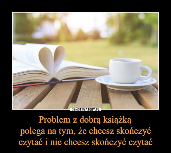 Problem z dobrą książkąpolega na tym, że chcesz skończyć czytać i nie chcesz skończyć czytać –