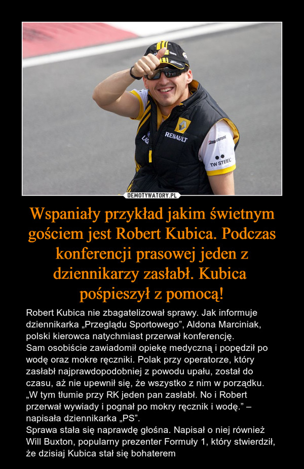 """Wspaniały przykład jakim świetnym gościem jest Robert Kubica. Podczas konferencji prasowej jeden z dziennikarzy zasłabł. Kubica pośpieszył z pomocą! – Robert Kubica nie zbagatelizował sprawy. Jak informuje dziennikarka """"Przeglądu Sportowego"""", Aldona Marciniak, polski kierowca natychmiast przerwał konferencję.Sam osobiście zawiadomił opiekę medyczną i popędził po wodę oraz mokre ręczniki. Polak przy operatorze, który zasłabł najprawdopodobniej z powodu upału, został do czasu, aż nie upewnił się, że wszystko z nim w porządku. """"W tym tłumie przy RK jeden pan zasłabł. No i Robert przerwał wywiady i pognał po mokry ręcznik i wodę."""" – napisała dziennikarka """"PS"""".Sprawa stała się naprawdę głośna. Napisał o niej również Will Buxton, popularny prezenter Formuły 1, który stwierdził, że dzisiaj Kubica stał się bohaterem"""