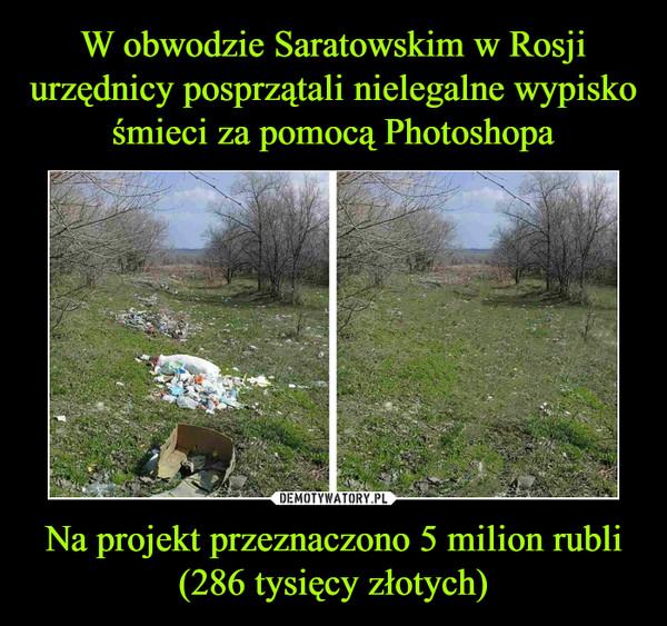 Na projekt przeznaczono 5 milion rubli (286 tysięcy złotych) –