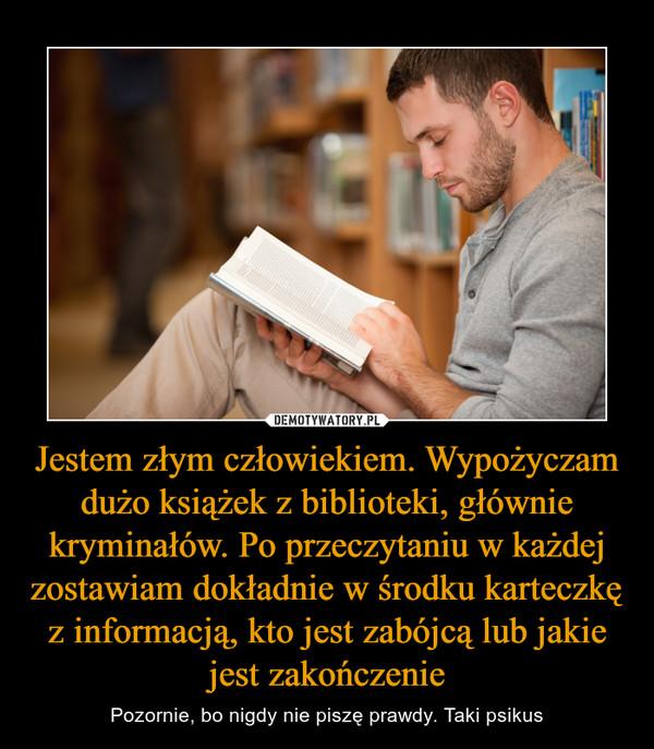 Jestem złym człowiekiem. Wypożyczam dużo książek z biblioteki, głównie kryminałów. Po przeczytaniu w każdej zostawiam dokładnie w środku karteczkę z informacją, kto jest zabójcą lub jakie jest zakończenie – Pozornie, bo nigdy nie piszę prawdy. Taki psikus