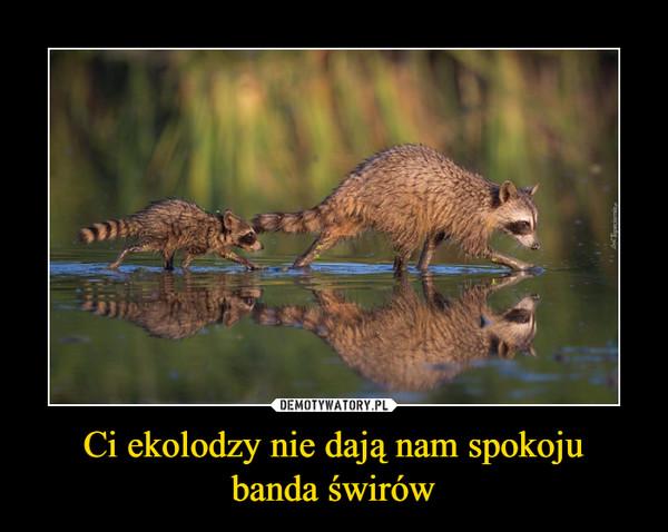 Ci ekolodzy nie dają nam spokojubanda świrów –