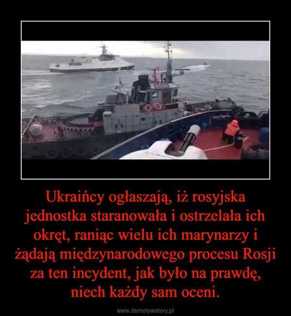 Ukraińcy ogłaszają, iż rosyjska jednostka staranowała i ostrzelała ich okręt, raniąc wielu ich marynarzy i żądają międzynarodowego procesu Rosji za ten incydent, jak było na prawdę, niech każdy sam oceni. –