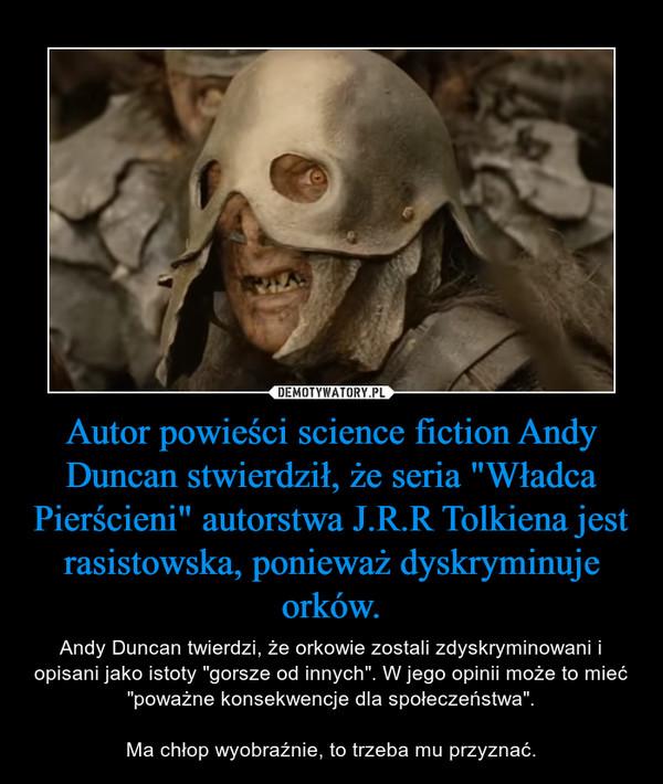 """Autor powieści science fiction Andy Duncan stwierdził, że seria """"Władca Pierścieni"""" autorstwa J.R.R Tolkiena jest rasistowska, ponieważ dyskryminuje orków. – Andy Duncan twierdzi, że orkowie zostali zdyskryminowani i opisani jako istoty """"gorsze od innych"""". W jego opinii może to mieć """"poważne konsekwencje dla społeczeństwa"""".Ma chłop wyobraźnie, to trzeba mu przyznać."""