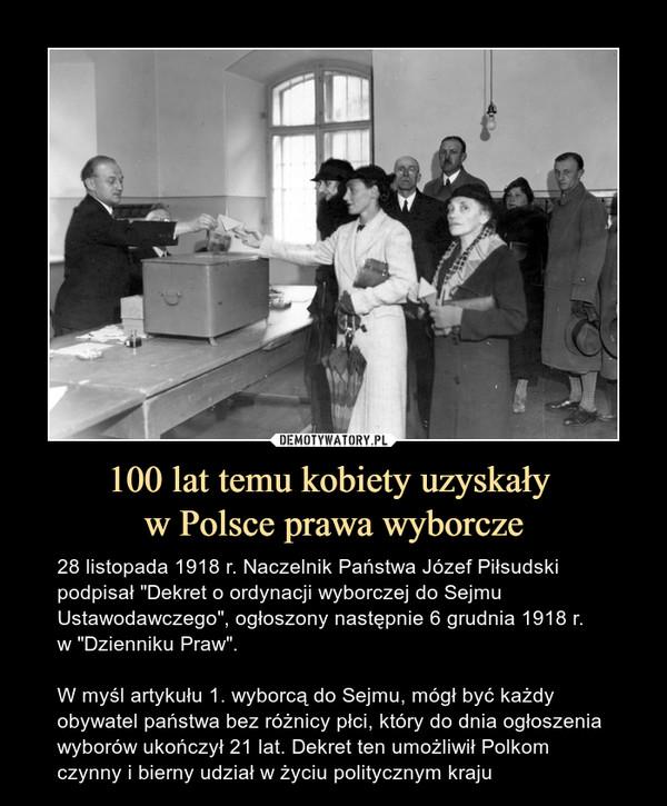 """100 lat temu kobiety uzyskały w Polsce prawa wyborcze – 28 listopada 1918 r. Naczelnik Państwa Józef Piłsudski podpisał """"Dekret o ordynacji wyborczej do Sejmu Ustawodawczego"""", ogłoszony następnie 6 grudnia 1918 r. w """"Dzienniku Praw"""".W myśl artykułu 1. wyborcą do Sejmu, mógł być każdy obywatel państwa bez różnicy płci, który do dnia ogłoszenia wyborów ukończył 21 lat. Dekret ten umożliwił Polkom czynny i bierny udział w życiu politycznym kraju"""