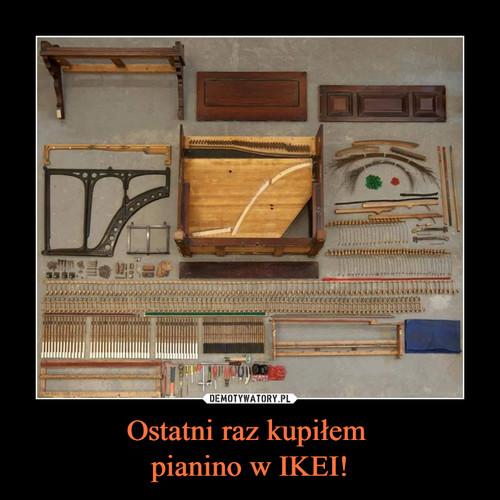 Ostatni raz kupiłem  pianino w IKEI!