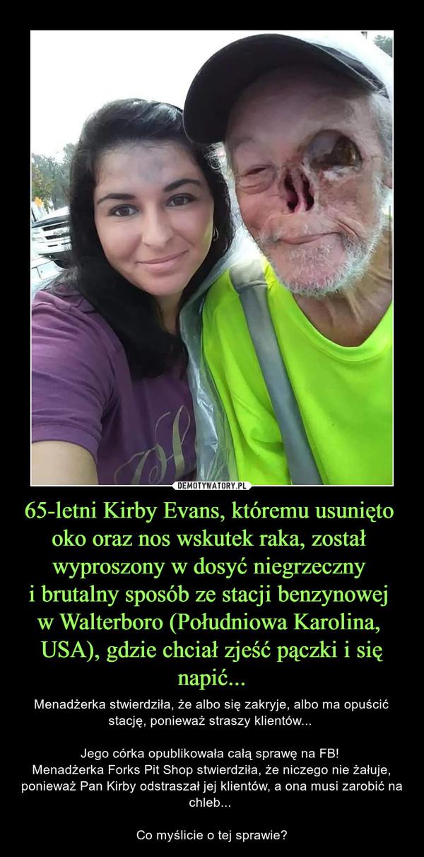 65-letni Kirby Evans, któremu usunięto oko oraz nos wskutek raka, został wyproszony w dosyć niegrzeczny i brutalny sposób ze stacji benzynowej w Walterboro (Południowa Karolina, USA), gdzie chciał zjeść pączki i się napić... – Menadżerka stwierdziła, że albo się zakryje, albo ma opuścić stację, ponieważ straszy klientów... Jego córka opublikowała całą sprawę na FB! Menadżerka Forks Pit Shop stwierdziła, że niczego nie żałuje, ponieważ Pan Kirby odstraszał jej klientów, a ona musi zarobić na chleb... Co myślicie o tej sprawie?