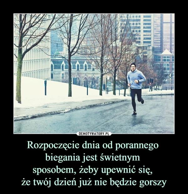 Rozpoczęcie dnia od porannego biegania jest świetnym sposobem, żeby upewnić się, że twój dzień już nie będzie gorszy –