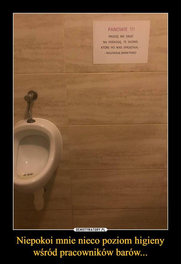 Niepokoi mnie nieco poziom higieny wśród pracowników barów... –  PANOWIE PROSZĘ NIE SIKAĆ NA PODŁOGĘ, TE DŁONIE, KTÓRE po WAS SPRZĄTAJĄ - - NALEWAJĄ WAM PIWO