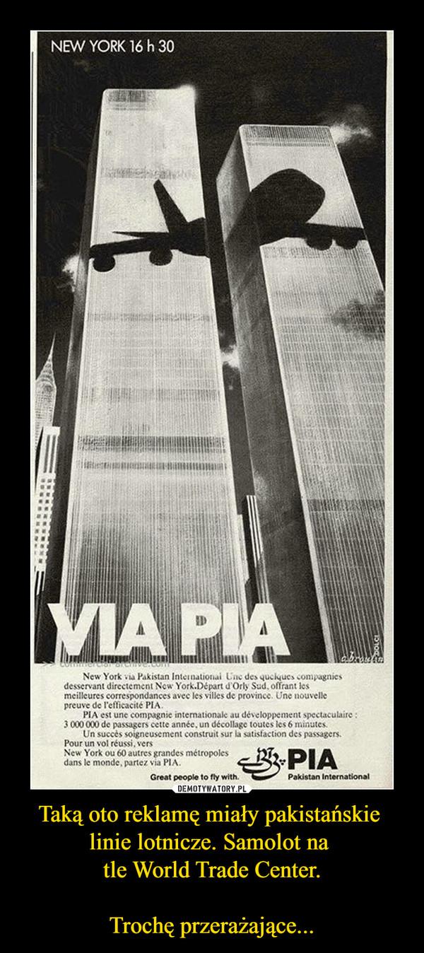 Taką oto reklamę miały pakistańskie linie lotnicze. Samolot na tle World Trade Center.Trochę przerażające... –