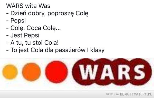 WARS –  WARS wita WasDzień dobry, poproszę Colę- PepsiColę. Coca Colę..Jest PepsiA tu, tu stoi Cola!To jest Cola dla pasażerów I klasyWARS