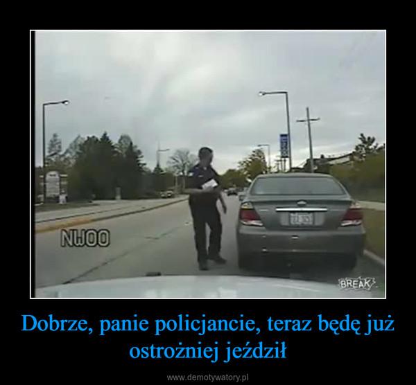 Dobrze, panie policjancie, teraz będę już ostrożniej jeździł –