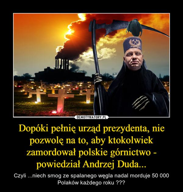 Dopóki pełnię urząd prezydenta, nie pozwolę na to, aby ktokolwiek zamordował polskie górnictwo - powiedział Andrzej Duda... – Czyli ...niech smog ze spalanego węgla nadal morduje 50 000 Polaków każdego roku ???